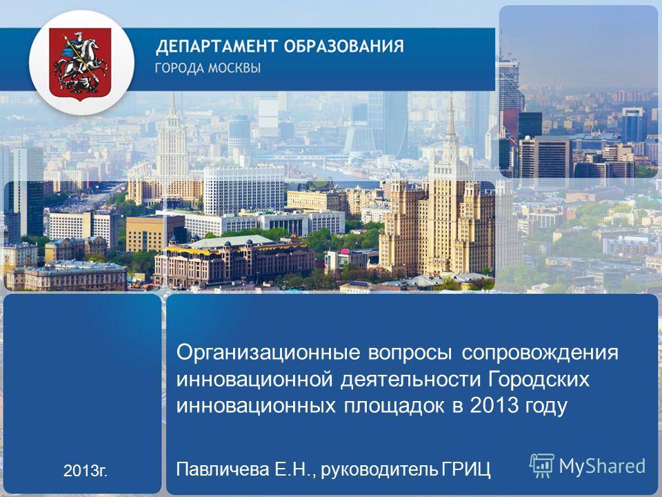 Организационные вопросы сопровождения инновационной деятельности Городских инновационных площадок в 2013 году Павличева Е.Н., руководитель ГРИЦ 2013г.