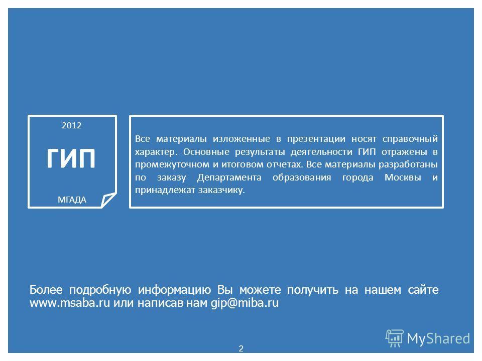2 Более подробную информацию Вы можете получить на нашем сайте www.msaba.ru или написав нам gip@miba.ru 2012 ГИП МГАДА Все материалы изложенные в презентации носят справочный характер. Основные результаты деятельности ГИП отражены в промежуточном и и