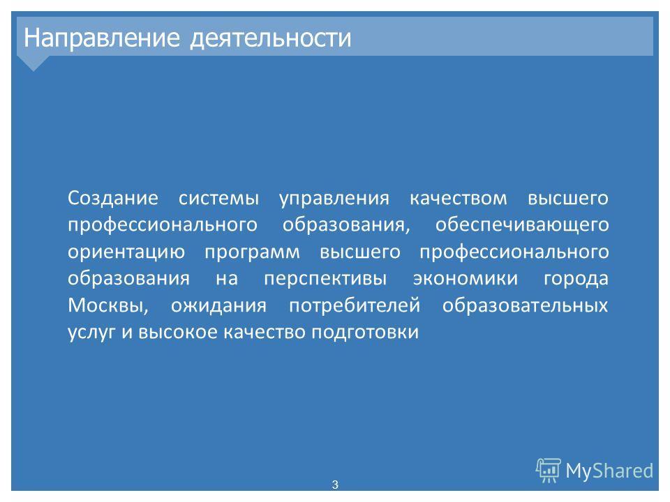 Направление деятельности 3 Создание системы управления качеством высшего профессионального образования, обеспечивающего ориентацию программ высшего профессионального образования на перспективы экономики города Москвы, ожидания потребителей образовате