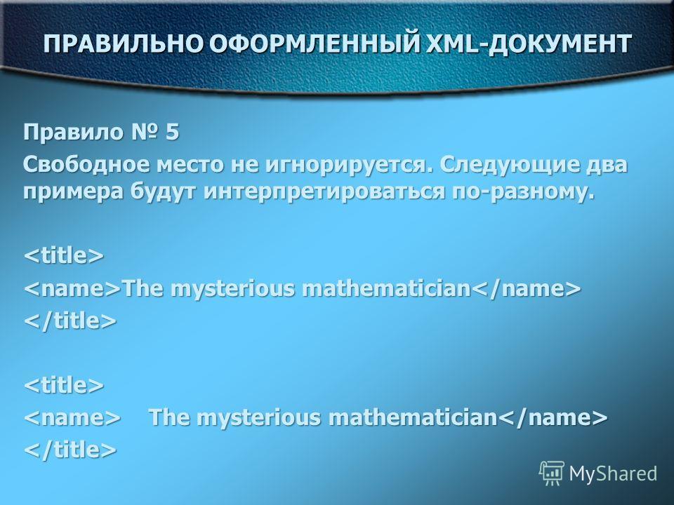 ПРАВИЛЬНО ОФОРМЛЕННЫЙ XML-ДОКУМЕНТ Правило 5 Свободное место не игнорируется. Следующие два примера будут интерпретироваться по-разному.  The mysterious mathematician The mysterious mathematician   The mysterious mathematician The mysterious mathemat