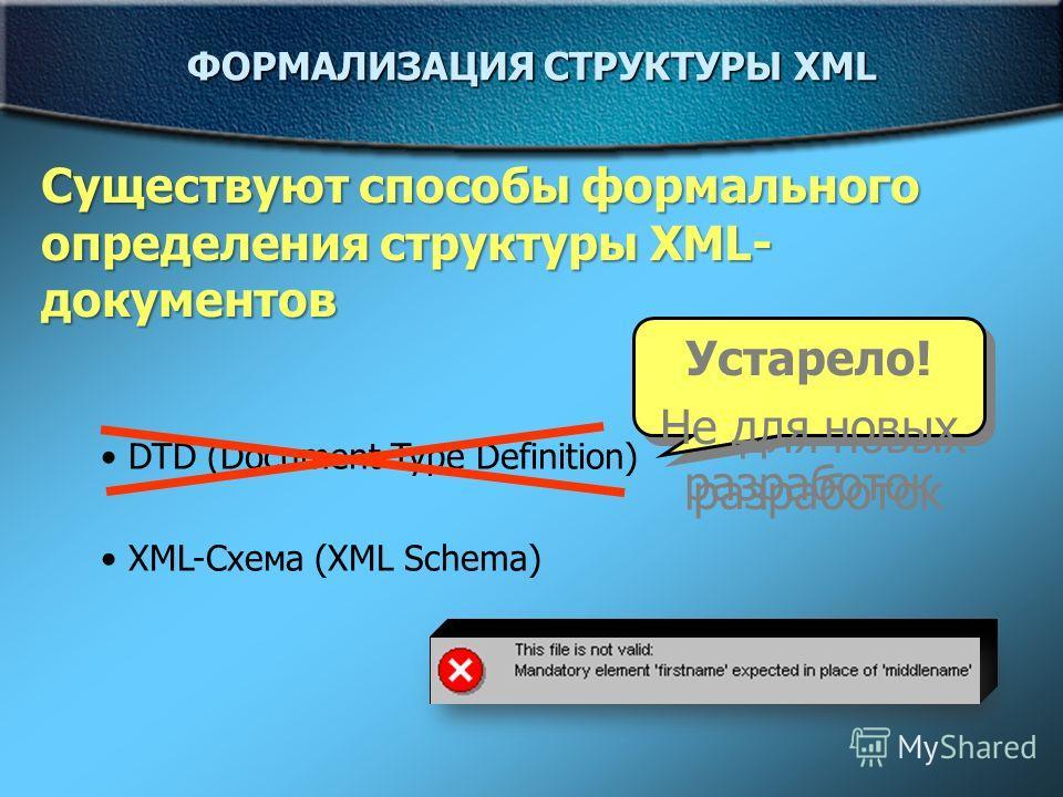 ФОРМАЛИЗАЦИЯ СТРУКТУРЫ XML Существуют способы формального определения структуры XML- документов DTD (Document Type Definition) XML-Схема (XML Schema) Устарело! Не для новых разработок Устарело! Не для новых разработок