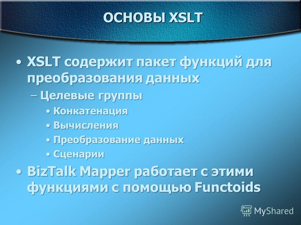 ОСНОВЫ XSLT XSLT содержит пакет функций для преобразования данныхXSLT содержит пакет функций для преобразования данных –Целевые группы КонкатенацияКонкатенация ВычисленияВычисления Преобразование данныхПреобразование данных СценарииСценарии BizTalk M