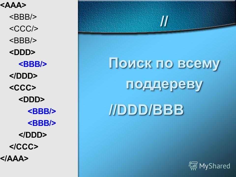 // Поиск по всему поддереву// поддереву //DDD/BBB//DDD/BBB