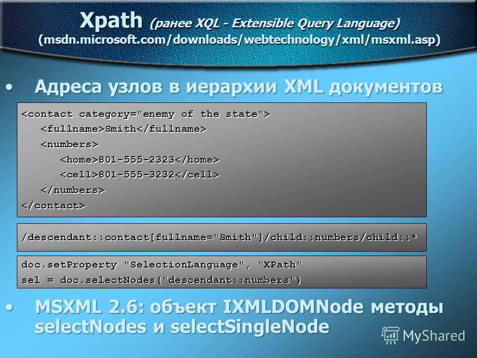 Xpath (ранее XQL - Extensible Query Language) (msdn.microsoft.com/downloads/webtechnology/xml/msxml.asp) Адреса узлов в иерархии XML документовАдреса узлов в иерархии XML документов MSXML 2.6: объект IXMLDOMNode методы selectNodes и selectSingleNodeM