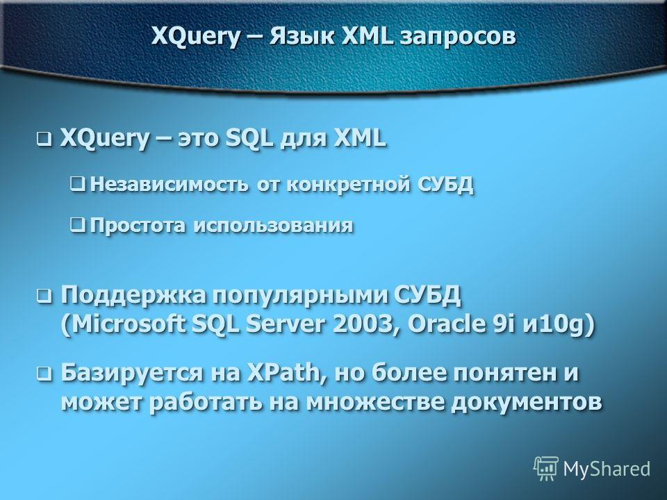 XQuery – Язык XML запросов XQuery – это SQL для XML XQuery – это SQL для XML Независимость от конкретной СУБД Независимость от конкретной СУБД Простота использования Простота использования Поддержка популярными СУБД (Microsoft SQL Server 2003, Oracle