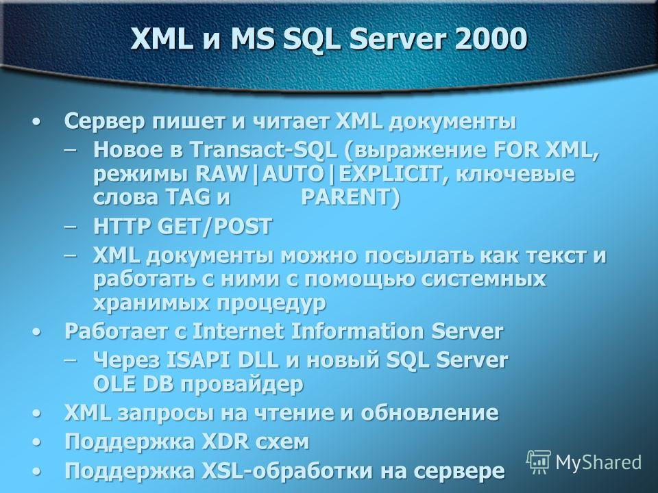 XML и MS SQL Server 2000 Сервер пишет и читает XML документыСервер пишет и читает XML документы –Новое в Transact-SQL (выражение FOR XML, режимы RAW AUTO EXPLICIT, ключевые слова TAG и PARENT) –HTTP GET/POST –XML документы можно посылать как текст и