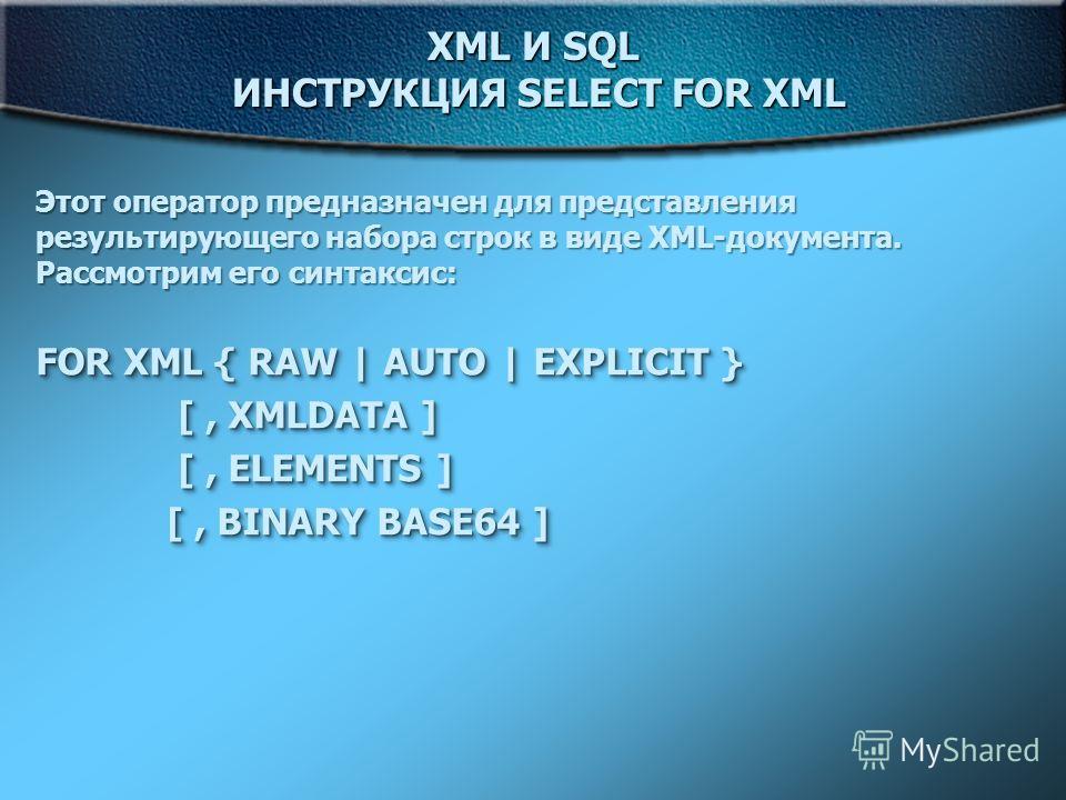 XML И SQL ИНСТРУКЦИЯ SELECT FOR XML Этот оператор предназначен для представления результирующего набора строк в виде XML-документа. Рассмотрим его синтаксис: FOR XML { RAW   AUTO   EXPLICIT } [, XMLDATA ] [, XMLDATA ] [, ELEMENTS ] [, ELEMENTS ] [, B