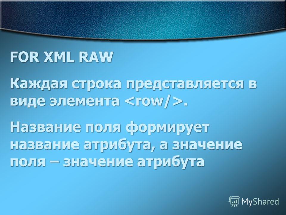 FOR XML RAW Каждая строка представляется в виде элемента. Название поля формирует название атрибута, а значение поля – значение атрибута