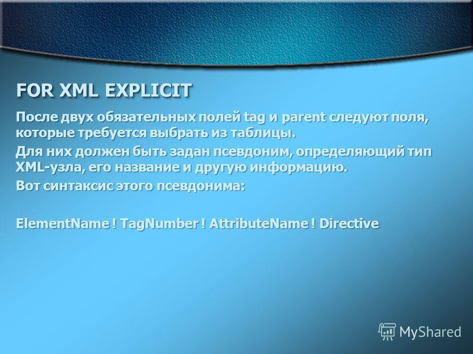 FOR XML EXPLICIT После двух обязательных полей tag и parent следуют поля, которые требуется выбрать из таблицы. Для них должен быть задан псевдоним, определяющий тип XML-узла, его название и другую информацию. Вот синтаксис этого псевдонима: ElementN