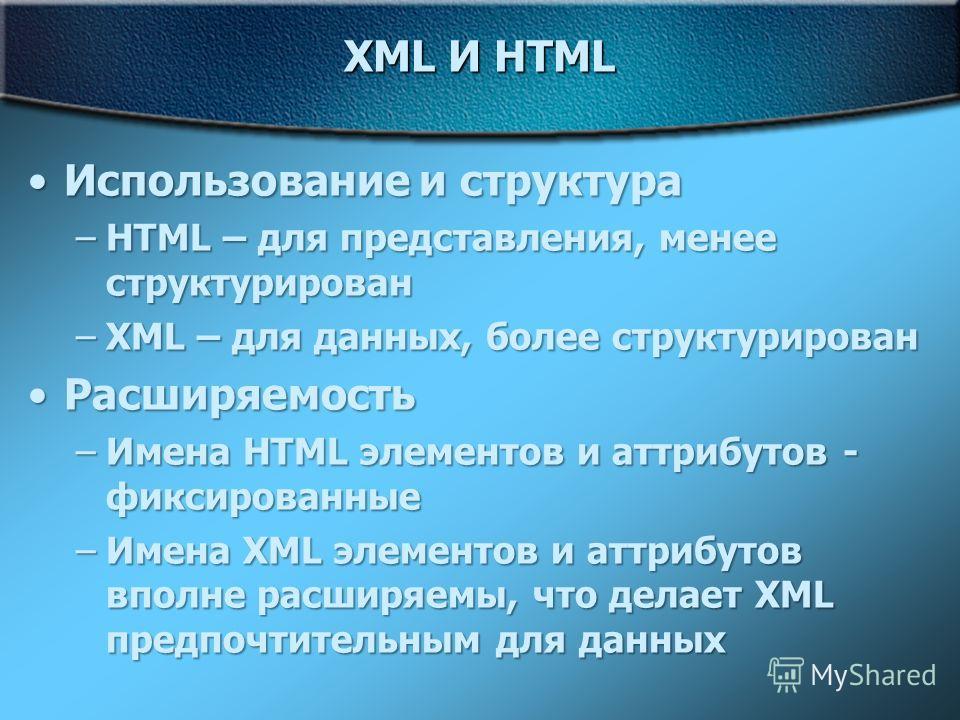 XML И HTML Использование и структураИспользование и структура –HTML – для представления, менее структурирован –XML – для данных, более структурирован РасширяемостьРасширяемость –Имена HTML элементов и аттрибутов - фиксированные –Имена XML элементов и