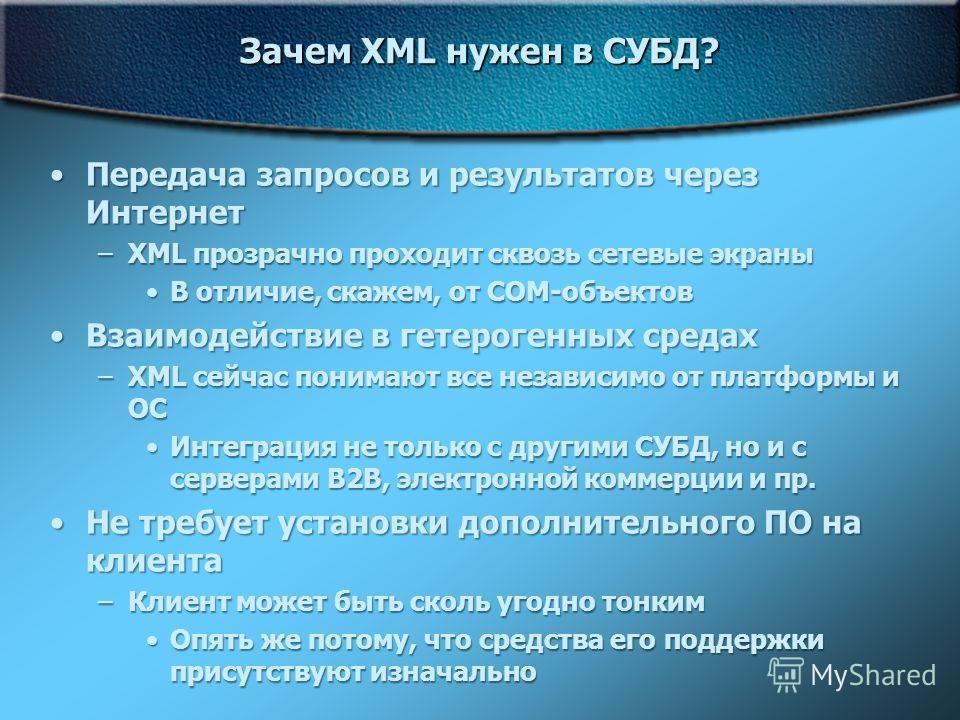 Зачем XML нужен в СУБД? Передача запросов и результатов через ИнтернетПередача запросов и результатов через Интернет –XML прозрачно проходит сквозь сетевые экраны В отличие, скажем, от СОМ-объектовВ отличие, скажем, от СОМ-объектов Взаимодействие в г