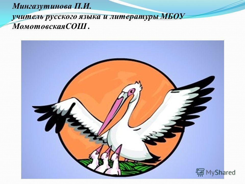 Мингазутинова П.И. учитель русского языка и литературы МБОУ МомотовскаяСОШ.