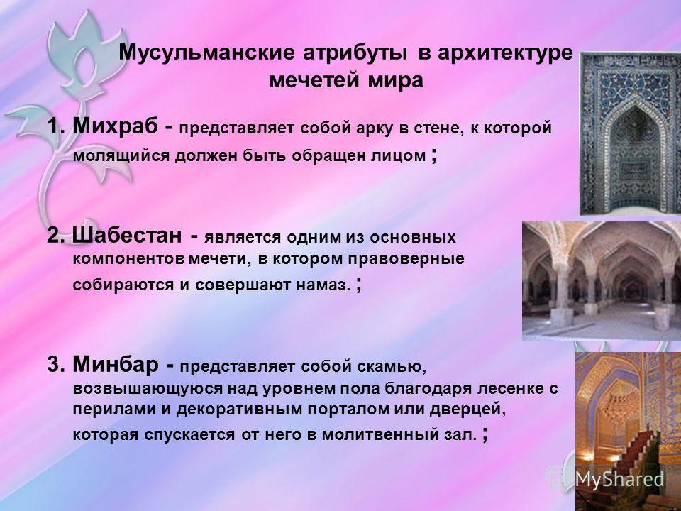 Мусульманские атрибуты в архитектуре мечетей мира 1.Михраб - представляет собой арку в стене, к которой молящийся должен быть обращен лицом ; 2. Шабестан - является одним из основных компонентов мечети, в котором правоверные собираются и совершают на