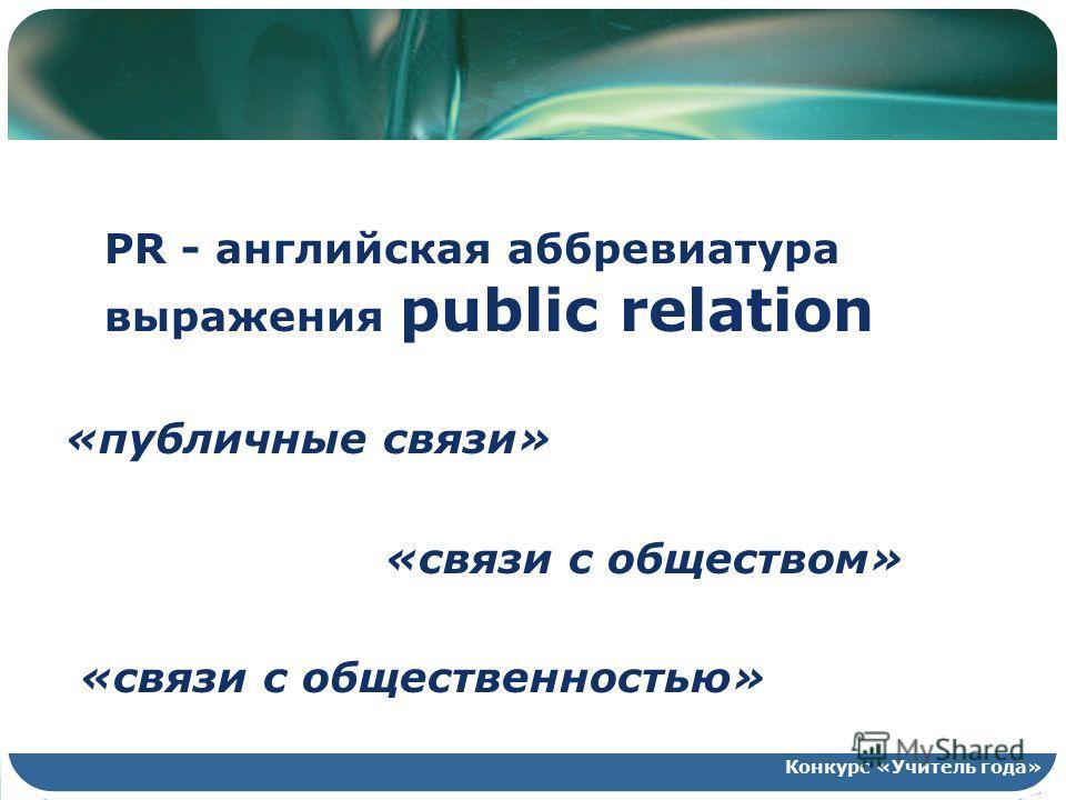 PR - английская аббревиатура выражения public relation «публичные связи» «связи с обществом» «связи с общественностью» Конкурс «Учитель года»