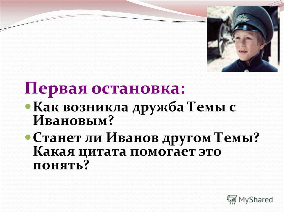 Первая остановка: Как возникла дружба Темы с Ивановым? Станет ли Иванов другом Темы? Какая цитата помогает это понять?