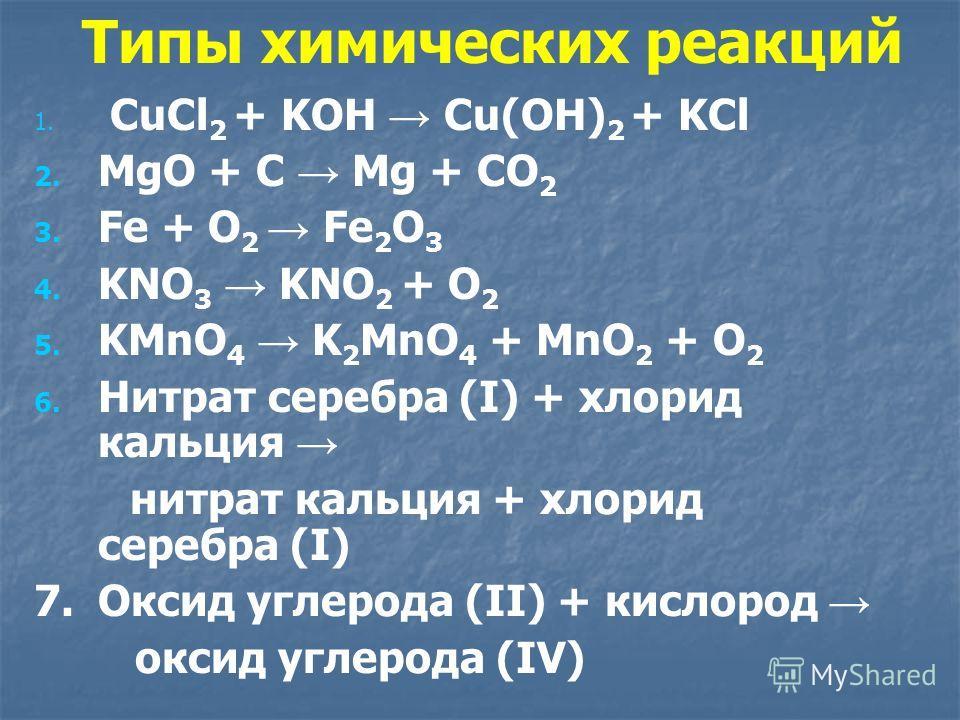 Типы химических реакций 1. 1. СuCl 2 + KOH Cu(OH) 2 + KCl 2. 2. MgO + C Mg + CO 2 3. 3. Fe + O 2 Fe 2 O 3 4. 4. KNO 3 KNO 2 + O 2 5. 5. KMnO 4 K 2 MnO 4 + MnO 2 + O 2 6. 6. Нитрат серебра (I) + хлорид кальция нитрат кальция + хлорид серебра (I) 7. Ок