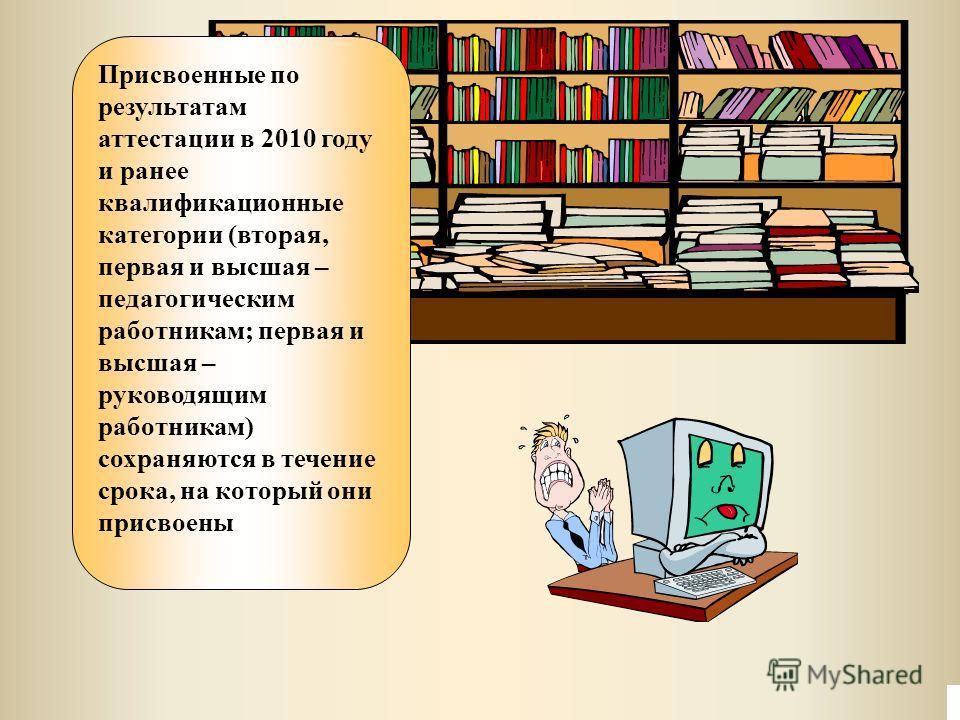 Присвоенные по результатам аттестации в 2010 году и ранее квалификационные категории (вторая, первая и высшая – педагогическим работникам; первая и высшая – руководящим работникам) сохраняются в течение срока, на который они присвоены