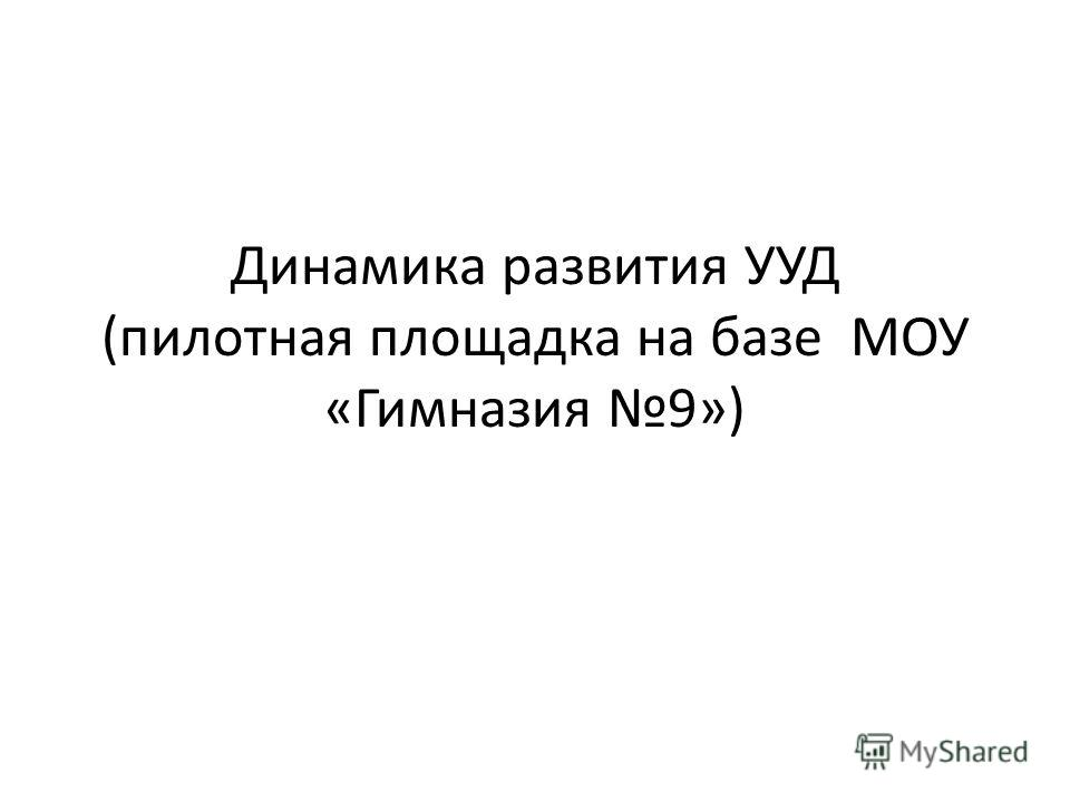 Динамика развития УУД (пилотная площадка на базе МОУ «Гимназия 9»)