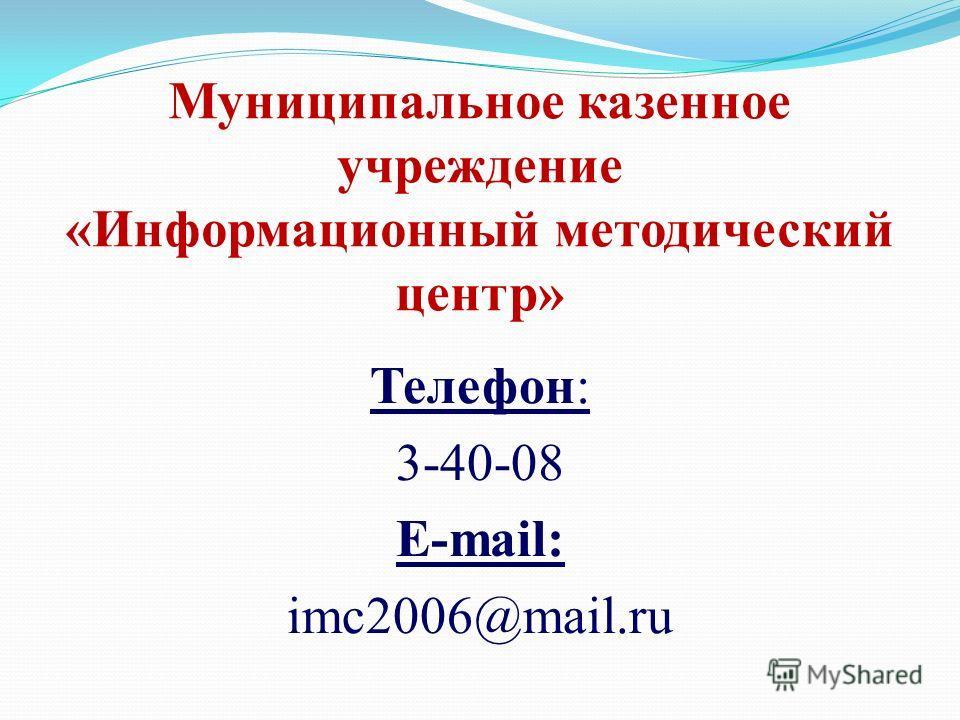 Муниципальное казенное учреждение «Информационный методический центр» Телефон: 3-40-08 E-mail: imc2006@mail.ru
