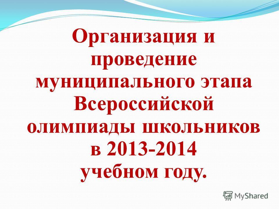 Организация и проведение муниципального этапа Всероссийской олимпиады школьников в 2013-2014 учебном году.