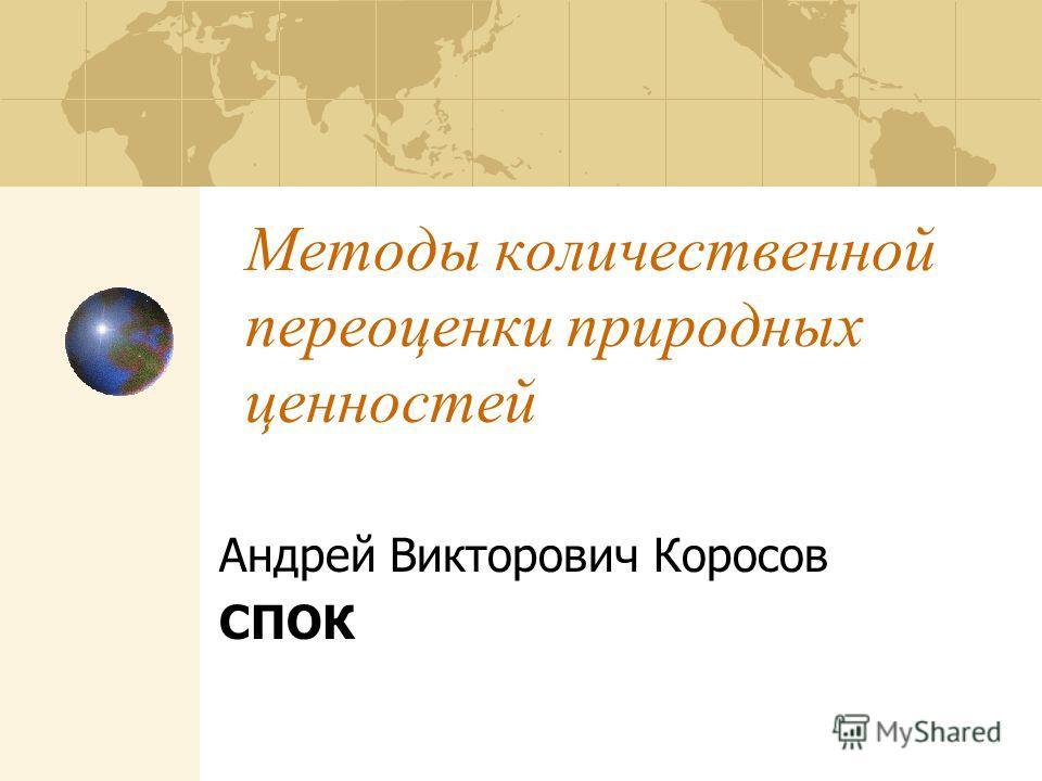 Методы количественной переоценки природных ценностей Андрей Викторович Коросов СПОК