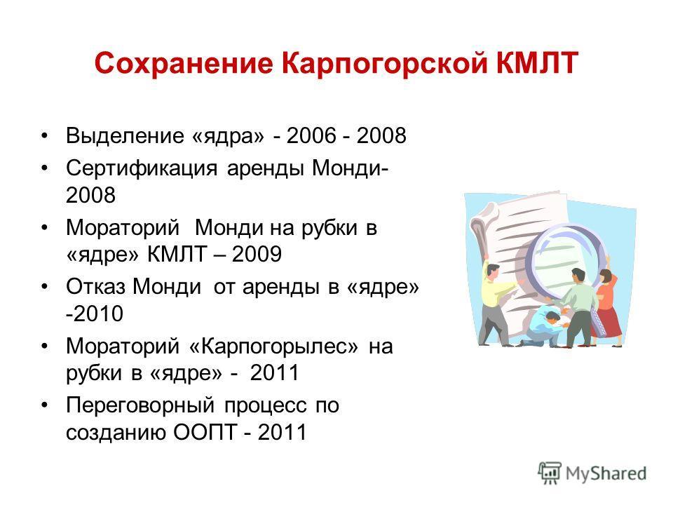 Сохранение Карпогорской КМЛТ Выделение «ядра» - 2006 - 2008 Сертификация аренды Монди- 2008 Мораторий Монди на рубки в «ядре» КМЛТ – 2009 Отказ Монди от аренды в «ядре» -2010 Мораторий «Карпогорылес» на рубки в «ядре» - 2011 Переговорный процесс по с