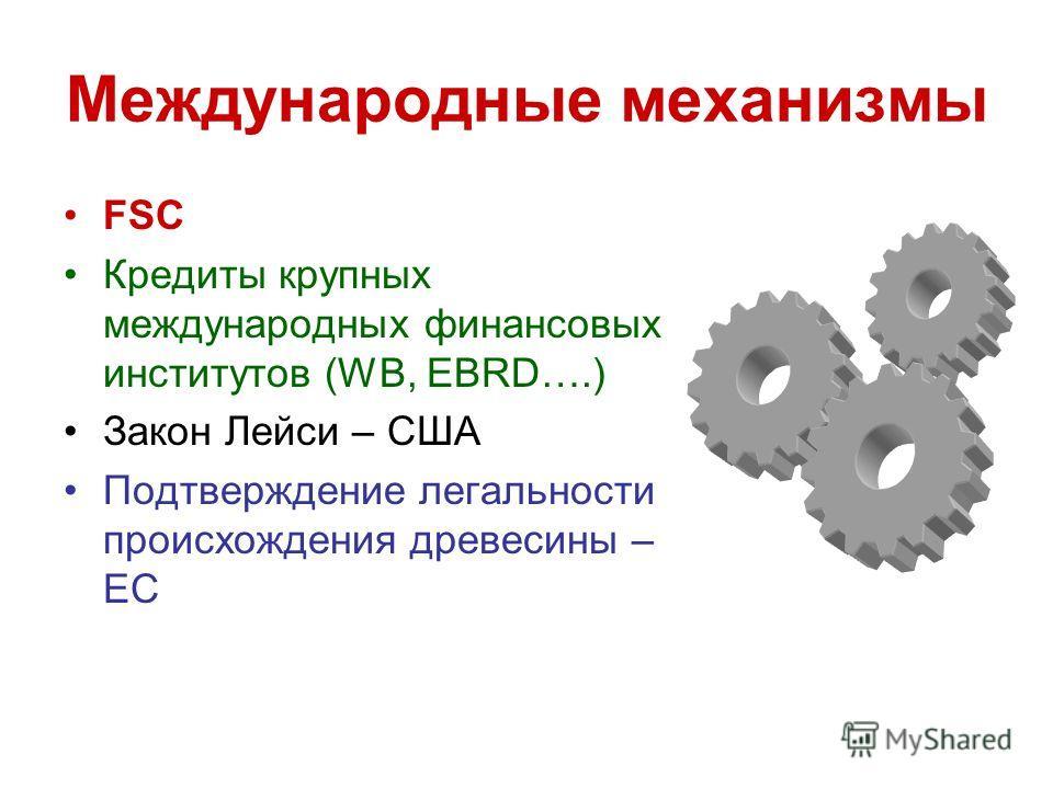 Международные механизмы FSC Кредиты крупных международных финансовых институтов (WB, EBRD….) Закон Лейси – США Подтверждение легальности происхождения древесины – ЕС