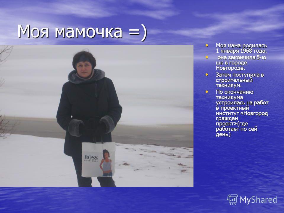 Моя мамочка =) Моя мама родилась 1 января 1968 года. Моя мама родилась 1 января 1968 года. она закончила 5-ю шк в городе Новгороде. она закончила 5-ю шк в городе Новгороде. Затем поступила в строительный техникум. Затем поступила в строительный техни