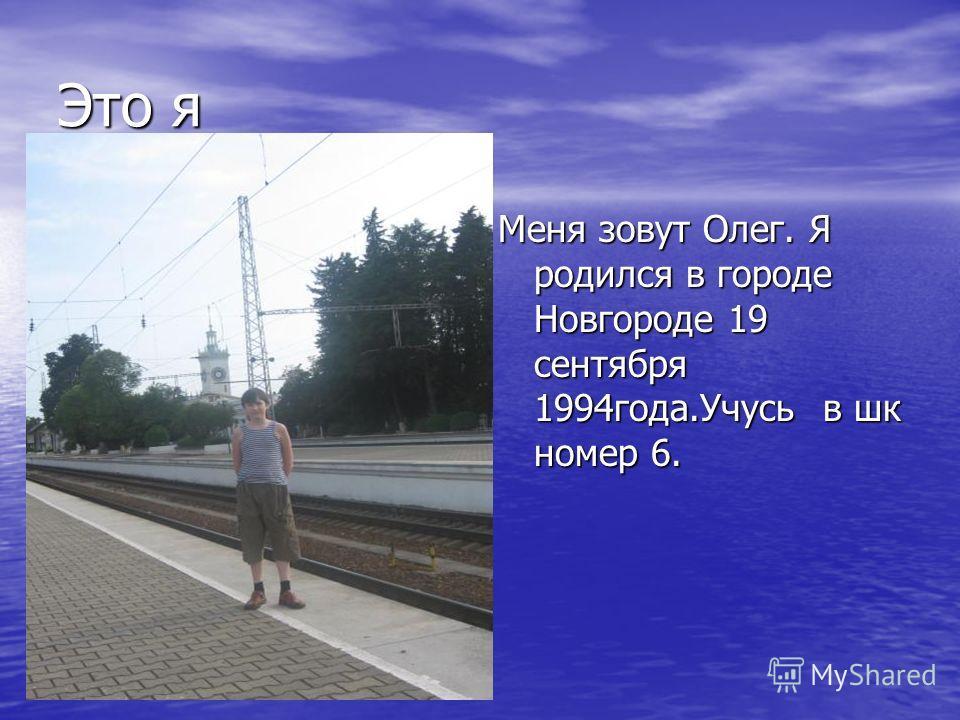 Это я Меня зовут Олег. Я родился в городе Новгороде 19 сентября 1994года.Учусь в шк номер 6.