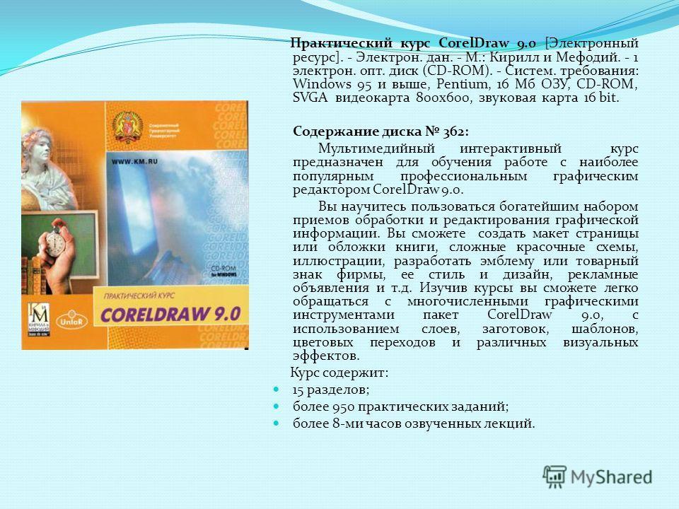 Практический курс CorelDraw 9.0 [Электронный ресурс]. - Электрон. дан. - М.: Кирилл и Мефодий. - 1 электрон. опт. диск (CD-ROM). - Систем. требования: Windows 95 и выше, Pentium, 16 Мб ОЗУ, CD-ROM, SVGA видеокарта 800х600, звуковая карта 16 bit. Соде
