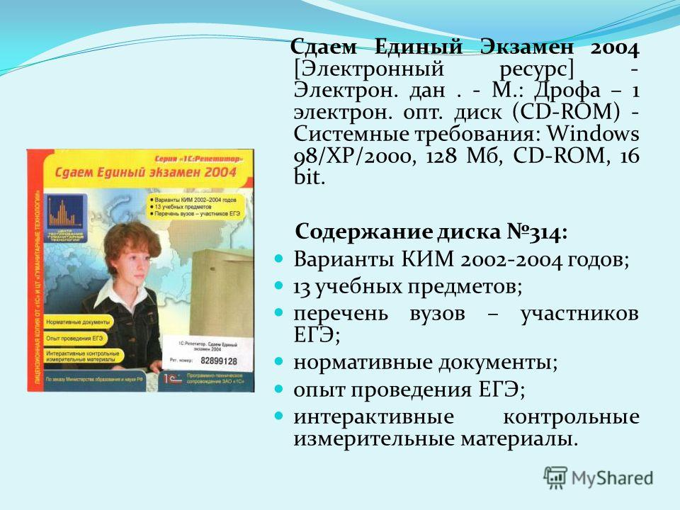 Сдаем Единый Экзамен 2004 [Электронный ресурс] - Электрон. дан. - М.: Дрофа – 1 электрон. опт. диск (CD-ROM) - Системные требования: Windows 98/ХР/2000, 128 Мб, CD-ROM, 16 bit. Содержание диска 314: Варианты КИМ 2002-2004 годов; 13 учебных предметов;