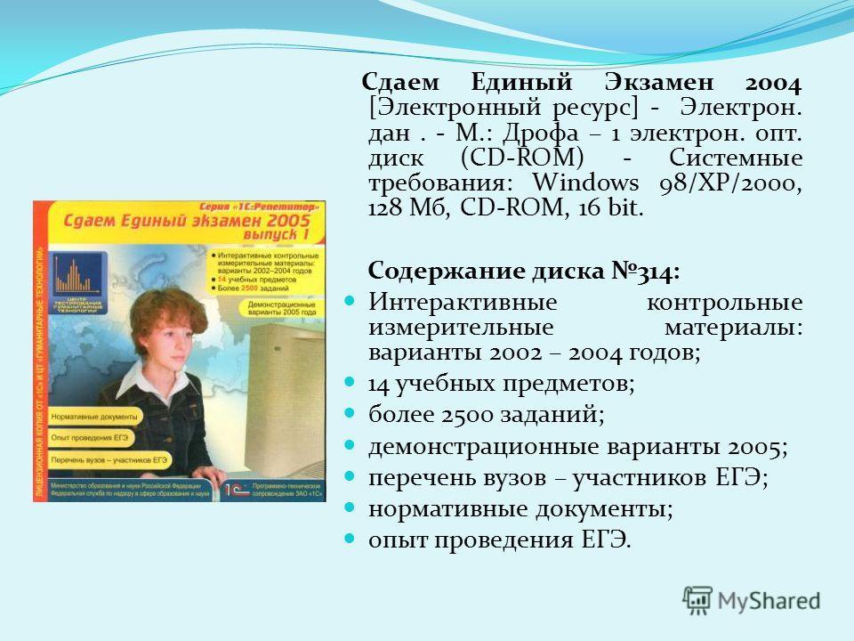 Сдаем Единый Экзамен 2004 [Электронный ресурс] - Электрон. дан. - М.: Дрофа – 1 электрон. опт. диск (CD-ROM) - Системные требования: Windows 98/ХР/2000, 128 Мб, CD-ROM, 16 bit. Содержание диска 314: Интерактивные контрольные измерительные материалы: