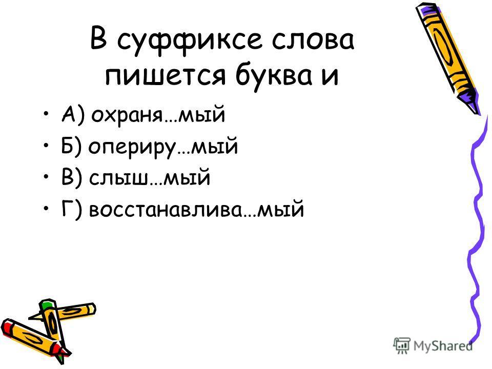 В суффиксе слова пишется буква и А) охраня…мый Б) опериру…мый В) слыш…мый Г) восстанавлива…мый