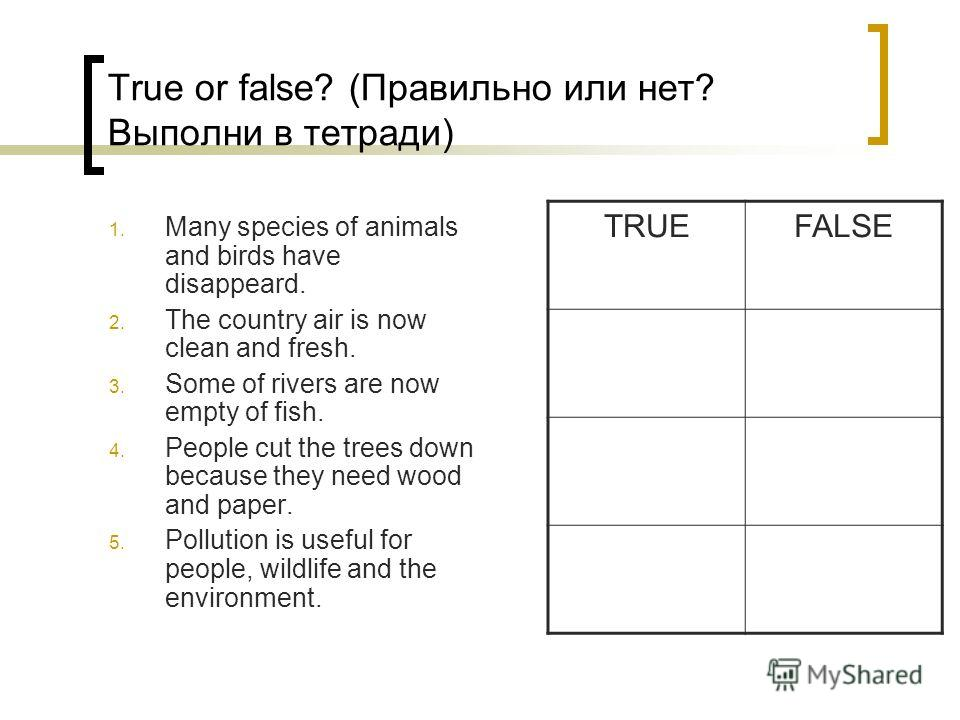 True or false? (Правильно или нет? Выполни в тетради) 1. Many species of animals and birds have disappeard. 2. The country air is now clean and fresh. 3. Some of rivers are now empty of fish. 4. People cut the trees down because they need wood and pa