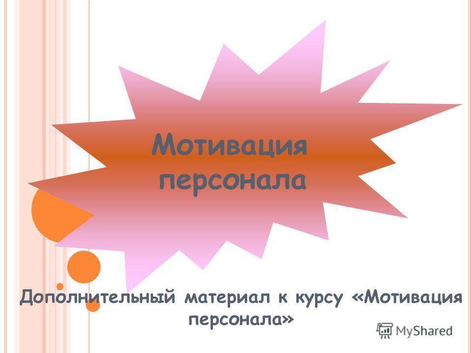 Мотивация персонала Дополнительный материал к курсу «Мотивация персонала»