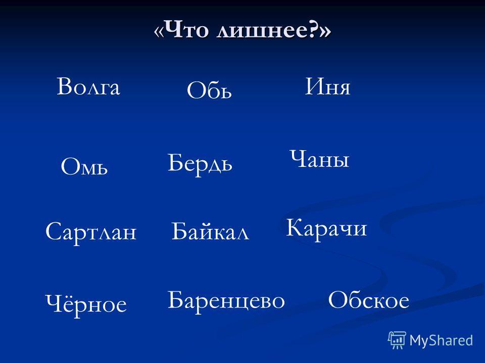 «Что лишнее?» Волга Обь Иня Омь Бердь Чаны Сартлан Карачи Байкал Чёрное БаренцевоОбское