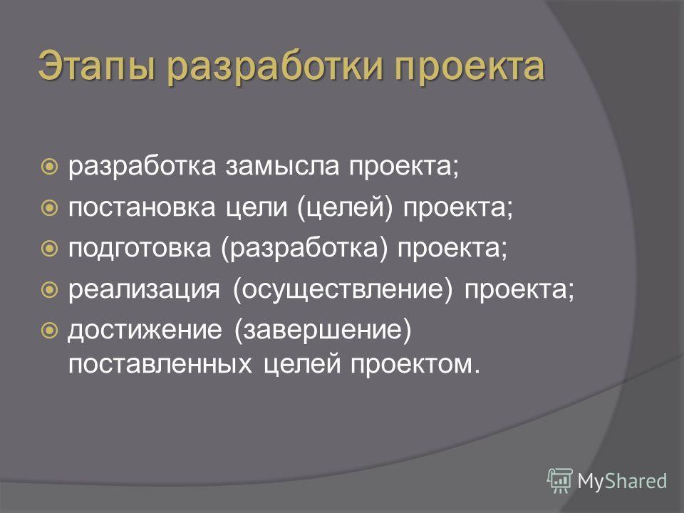 Этапы разработки проекта разработка замысла проекта; постановка цели (целей) проекта; подготовка (разработка) проекта; реализация (осуществление) проекта; достижение (завершение) поставленных целей проектом.