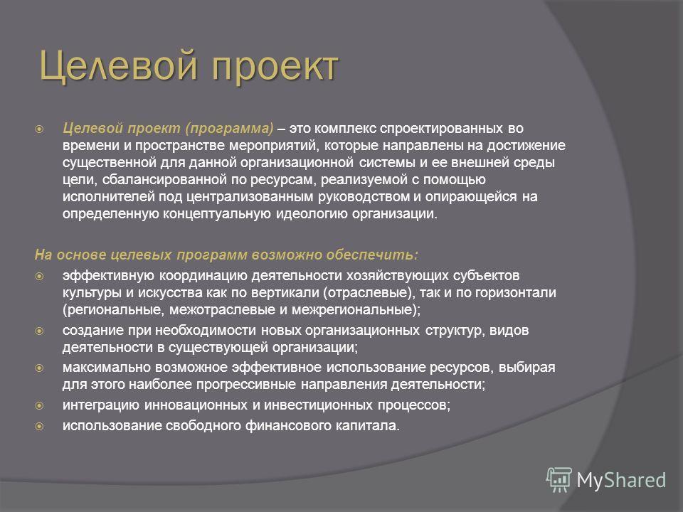 Целевой проект Целевой проект (программа) – это комплекс спроектированных во времени и пространстве мероприятий, которые направлены на достижение существенной для данной организационной системы и ее внешней среды цели, сбалансированной по ресурсам, р