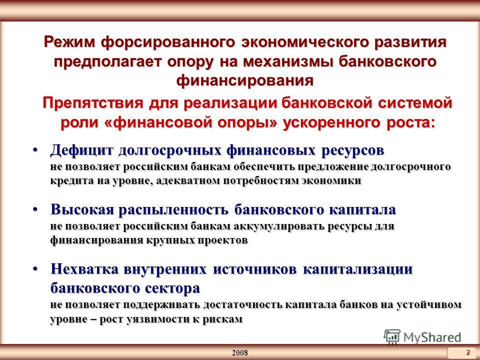 2008 2 Режим форсированного экономического развития предполагает опору на механизмы банковского финансирования Дефицит долгосрочных финансовых ресурсов не позволяет российским банкам обеспечить предложение долгосрочного кредита на уровне, адекватном