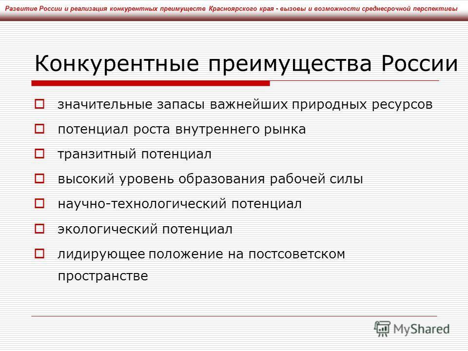 Конкурентные преимущества России значительные запасы важнейших природных ресурсов потенциал роста внутреннего рынка транзитный потенциал высокий уровень образования рабочей силы научно-технологический потенциал экологический потенциал лидирующее поло