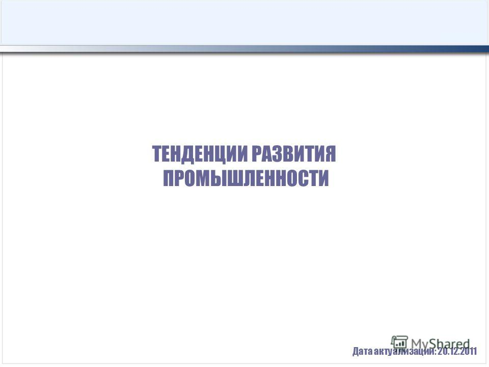ТЕНДЕНЦИИ РАЗВИТИЯ ПРОМЫШЛЕННОСТИ Дата актуализации: 20.12.2011