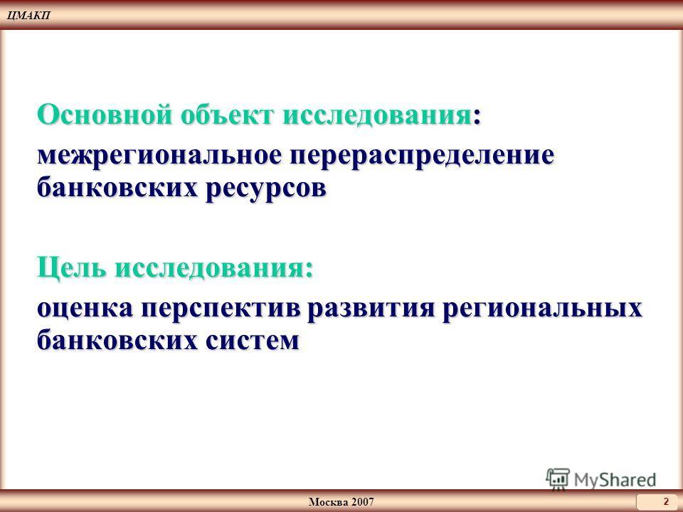 ЦМАКП Москва 2007 2 Основной объект исследования: межрегиональное перераспределение банковских ресурсов Цель исследования: оценка перспектив развития региональных банковских систем