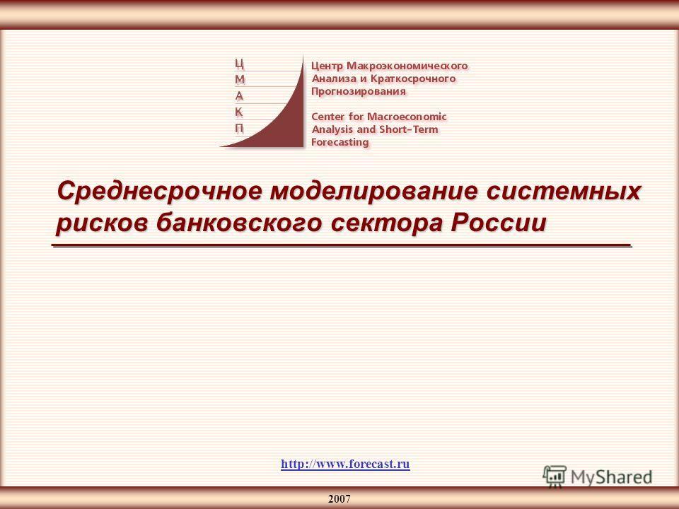2007 Среднесрочное моделирование системных рисков банковского сектора России http://www.forecast.ru