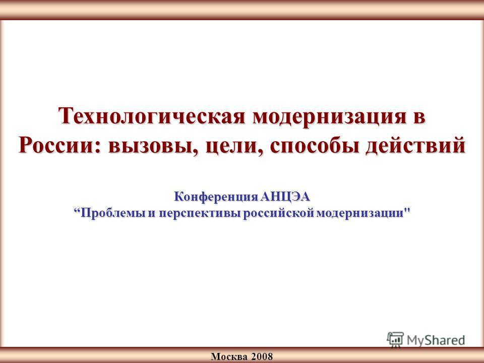 Москва 2008 Технологическая модернизация в России: вызовы, цели, способы действий Конференция АНЦЭА Проблемы и перспективы российской модернизации