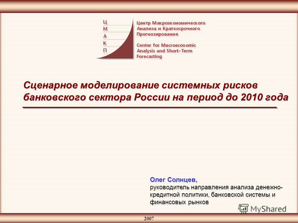 2007 Сценарное моделирование системных рисков банковского сектора России на период до 2010 года Олег Солнцев, руководитель направления анализа денежно- кредитной политики, банковской системы и финансовых рынков