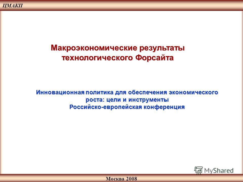 Москва 2008 Макроэкономические результаты технологического Форсайта ЦМАКП Инновационная политика для обеспечения экономического роста: цели и инструменты Российско-европейская конференция
