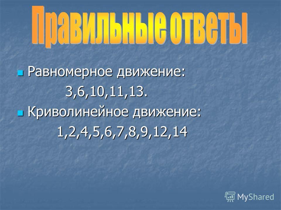 Равномерное движение: Равномерное движение: 3,6,10,11,13. 3,6,10,11,13. Криволинейное движение: Криволинейное движение: 1,2,4,5,6,7,8,9,12,14 1,2,4,5,6,7,8,9,12,14