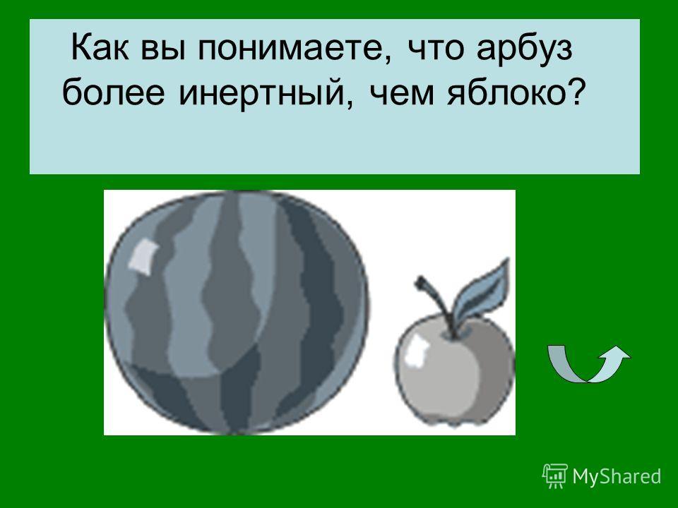 Как вы понимаете, что арбуз более инертный, чем яблоко?