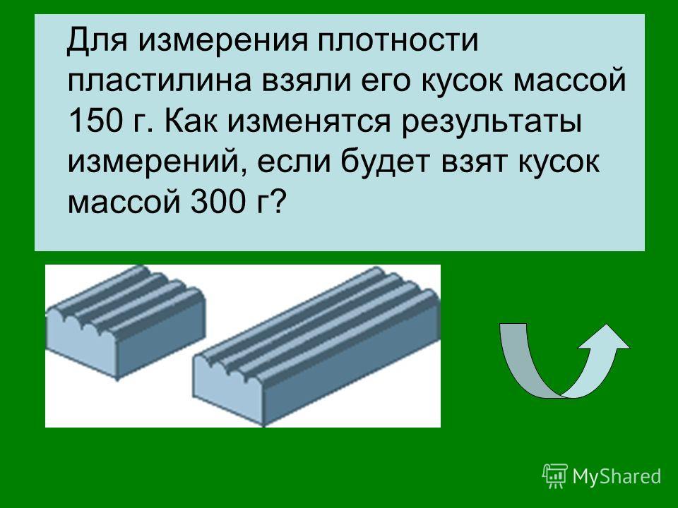 Для измерения плотности пластилина взяли его кусок массой 150 г. Как изменятся результаты измерений, если будет взят кусок массой 300 г?