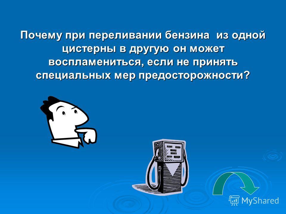 Почему при переливании бензина из одной цистерны в другую он может воспламениться, если не принять специальных мер предосторожности?